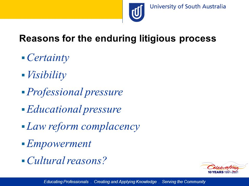 Reasons for the enduring litigious process  Certainty  Visibility  Professional pressure  Educational pressure  Law reform complacency  Empowerment  Cultural reasons.