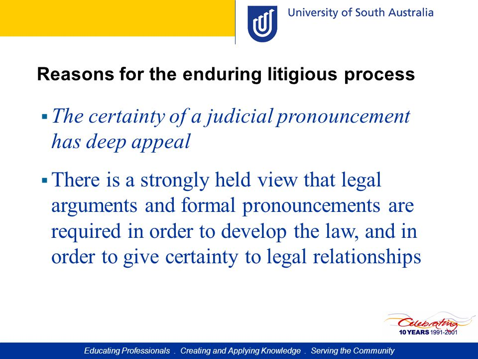 Reasons for the enduring litigious process  The certainty of a judicial pronouncement has deep appeal  There is a strongly held view that legal arguments and formal pronouncements are required in order to develop the law, and in order to give certainty to legal relationships Educating Professionals.