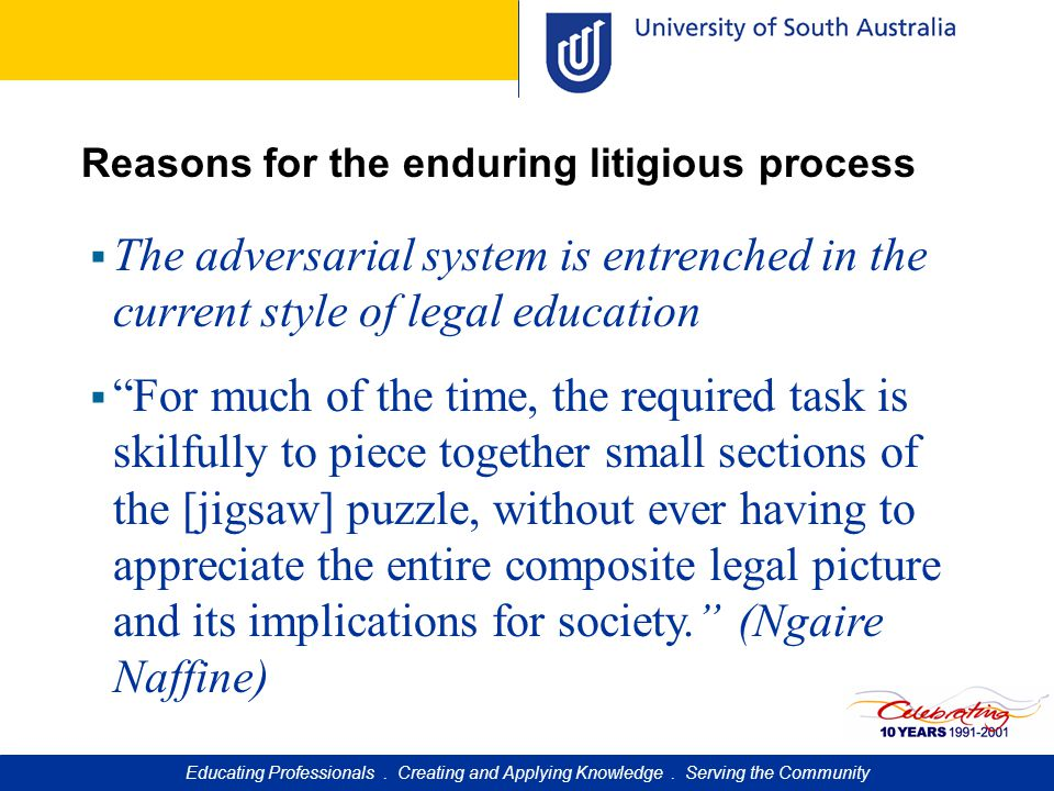 Reasons for the enduring litigious process  The adversarial system is entrenched in the current style of legal education  For much of the time, the required task is skilfully to piece together small sections of the [jigsaw] puzzle, without ever having to appreciate the entire composite legal picture and its implications for society. (Ngaire Naffine) Educating Professionals.