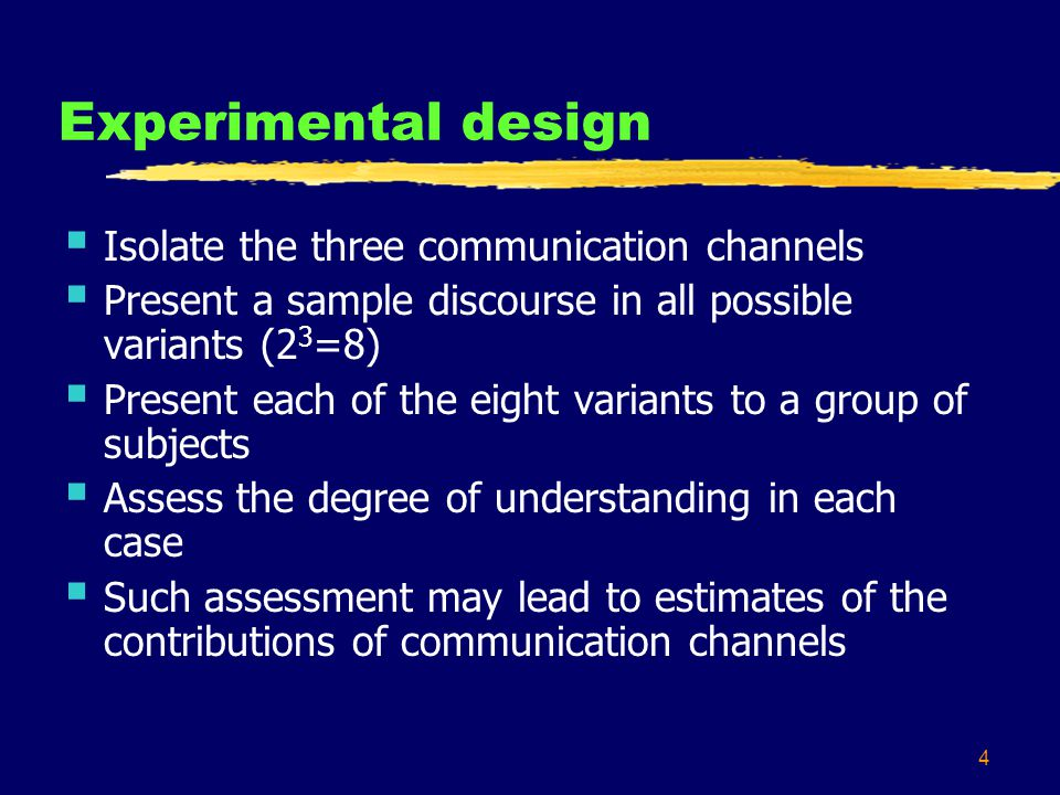 4 Experimental design  Isolate the three communication channels  Present a sample discourse in all possible variants (2 3 =8)  Present each of the eight variants to a group of subjects  Assess the degree of understanding in each case  Such assessment may lead to estimates of the contributions of communication channels