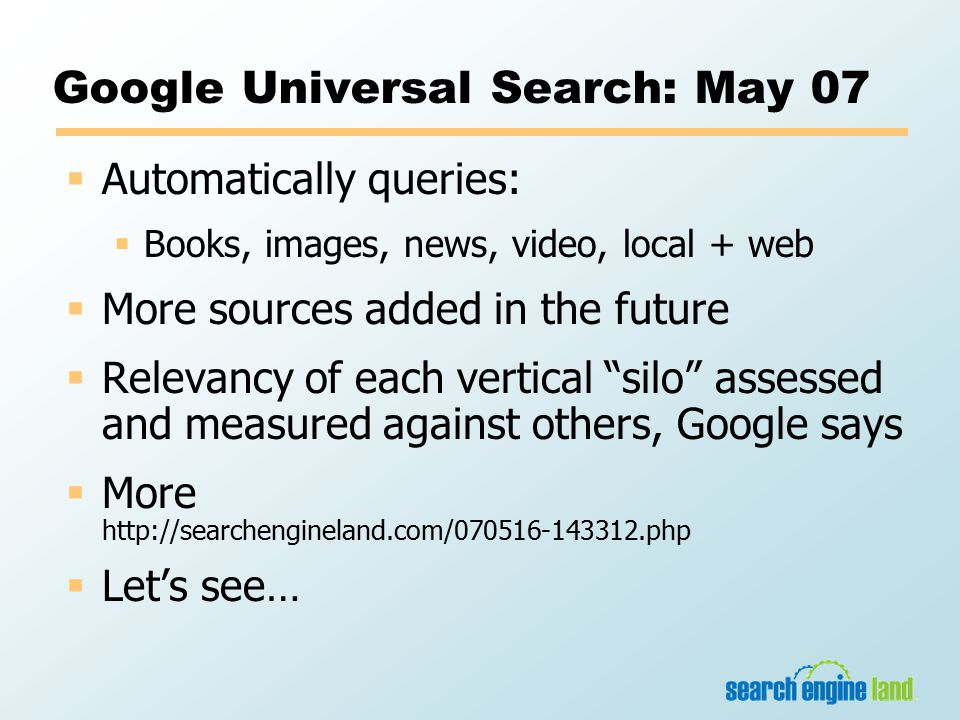 Google Universal Search: May 07  Automatically queries:  Books, images, news, video, local + web  More sources added in the future  Relevancy of each vertical silo assessed and measured against others, Google says  More http://searchengineland.com/070516-143312.php  Let's see…