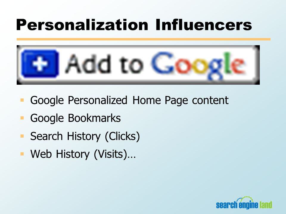 Personalization Influencers  Google Personalized Home Page content  Google Bookmarks  Search History (Clicks)  Web History (Visits)…