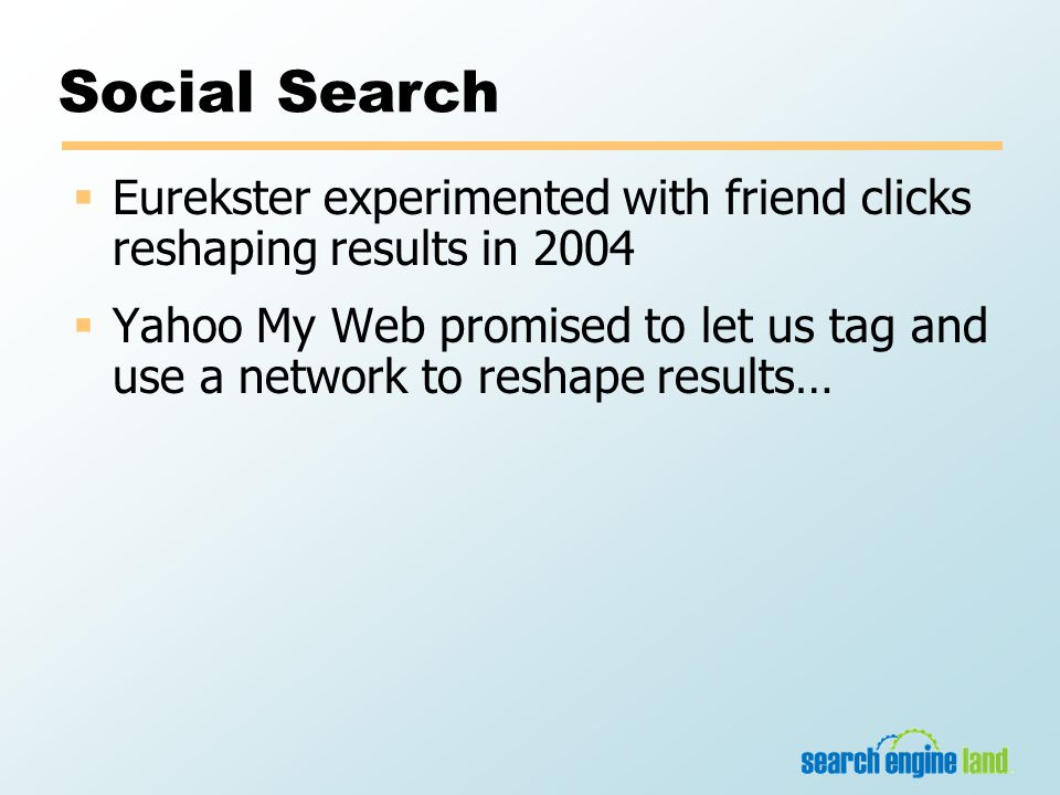Social Search  Eurekster experimented with friend clicks reshaping results in 2004  Yahoo My Web promised to let us tag and use a network to reshape results…