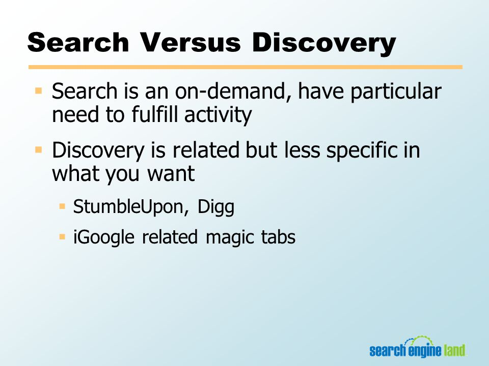 Search Versus Discovery  Search is an on-demand, have particular need to fulfill activity  Discovery is related but less specific in what you want  StumbleUpon, Digg  iGoogle related magic tabs
