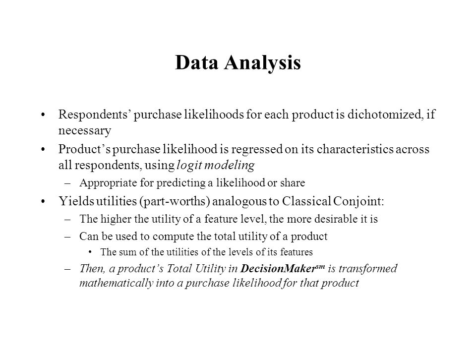 Data Analysis Respondents' purchase likelihoods for each product is dichotomized, if necessary Product's purchase likelihood is regressed on its characteristics across all respondents, using logit modeling –Appropriate for predicting a likelihood or share Yields utilities (part-worths) analogous to Classical Conjoint: –The higher the utility of a feature level, the more desirable it is –Can be used to compute the total utility of a product The sum of the utilities of the levels of its features –Then, a product's Total Utility in DecisionMaker sm is transformed mathematically into a purchase likelihood for that product