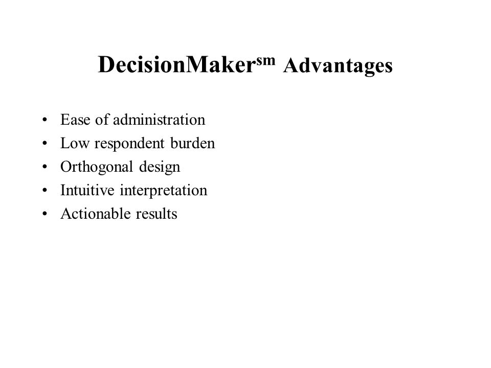 DecisionMaker sm Advantages Ease of administration Low respondent burden Orthogonal design Intuitive interpretation Actionable results