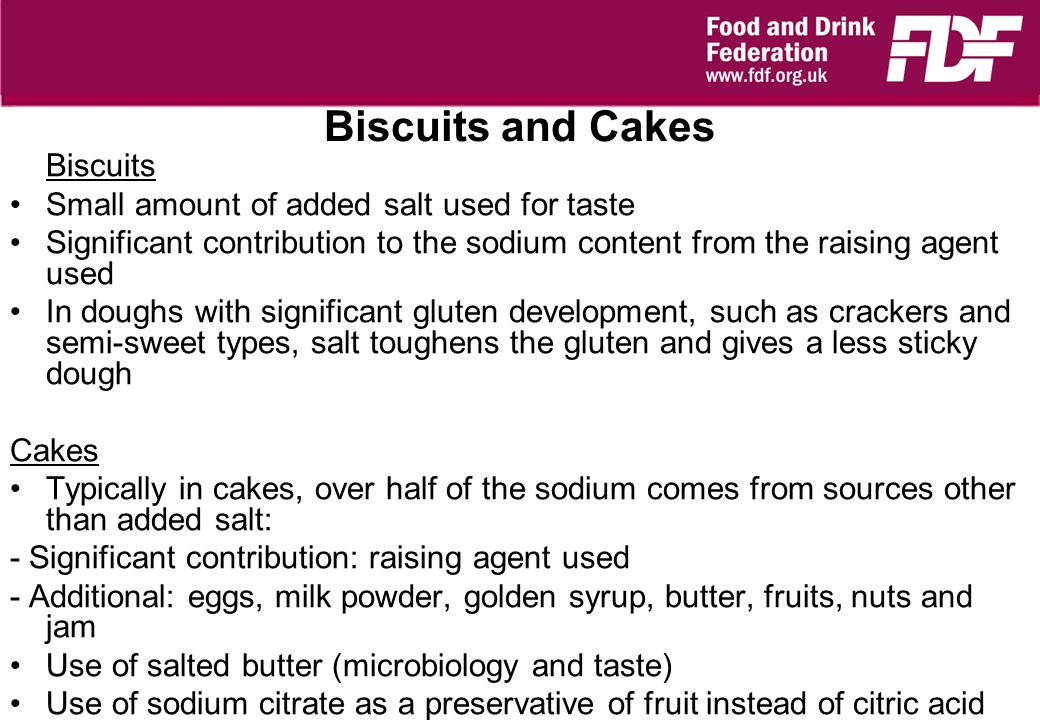Biscuits and Cakes Biscuits Small amount of added salt used for taste Significant contribution to the sodium content from the raising agent used In doughs with significant gluten development, such as crackers and semi-sweet types, salt toughens the gluten and gives a less sticky dough Cakes Typically in cakes, over half of the sodium comes from sources other than added salt: - Significant contribution: raising agent used - Additional: eggs, milk powder, golden syrup, butter, fruits, nuts and jam Use of salted butter (microbiology and taste) Use of sodium citrate as a preservative of fruit instead of citric acid