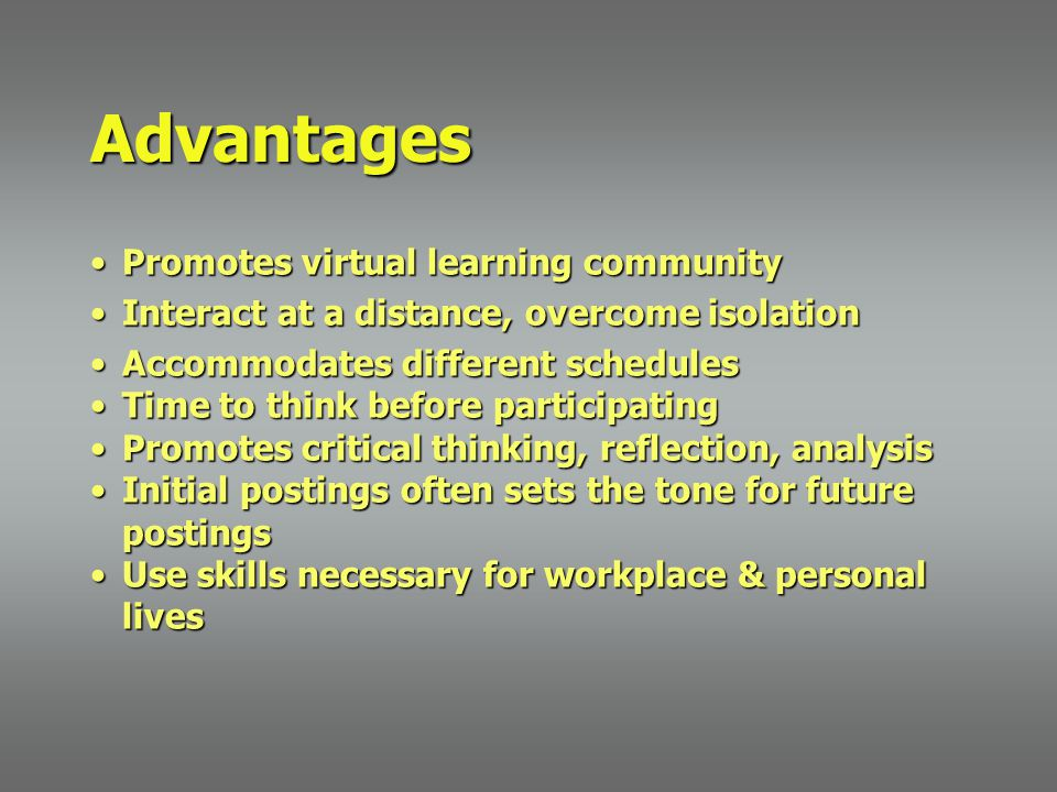 Advantages Promotes virtual learning communityPromotes virtual learning community Interact at a distance, overcome isolationInteract at a distance, overcome isolation Accommodates different schedulesAccommodates different schedules Time to think before participatingTime to think before participating Promotes critical thinking, reflection, analysisPromotes critical thinking, reflection, analysis Initial postings often sets the tone for future postingsInitial postings often sets the tone for future postings Use skills necessary for workplace & personal livesUse skills necessary for workplace & personal lives