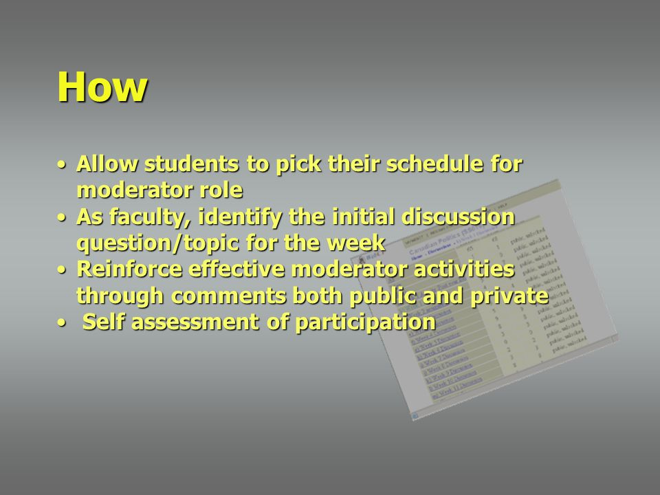 Allow students to pick their schedule for moderator roleAllow students to pick their schedule for moderator role As faculty, identify the initial discussion question/topic for the weekAs faculty, identify the initial discussion question/topic for the week Reinforce effective moderator activities through comments both public and privateReinforce effective moderator activities through comments both public and private Self assessment of participation Self assessment of participation How