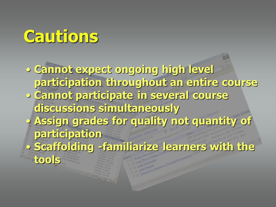 Cannot expect ongoing high level participation throughout an entire courseCannot expect ongoing high level participation throughout an entire course Cannot participate in several course discussions simultaneouslyCannot participate in several course discussions simultaneously Assign grades for quality not quantity of participationAssign grades for quality not quantity of participation Scaffolding -familiarize learners with the toolsScaffolding -familiarize learners with the tools Cautions
