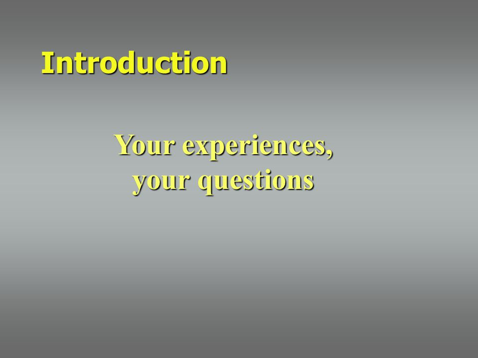 Your experiences, your questions Introduction