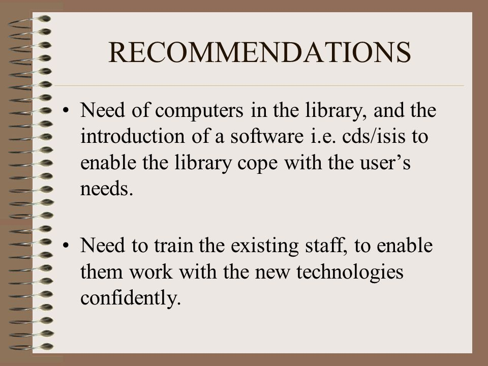 RECOMMENDATIONS Need of computers in the library, and the introduction of a software i.e. cds/isis to enable the library cope with the user's needs. N