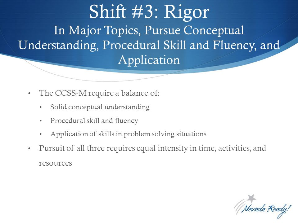 Shift #3: Rigor In Major Topics, Pursue Conceptual Understanding, Procedural Skill and Fluency, and Application 16 The CCSS-M require a balance of: Solid conceptual understanding Procedural skill and fluency Application of skills in problem solving situations Pursuit of all three requires equal intensity in time, activities, and resources