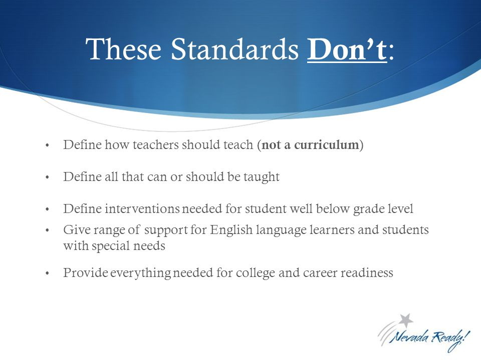 These Standards Don't : Define how teachers should teach ( not a curriculum ) Define all that can or should be taught Define interventions needed for student well below grade level Give range of support for English language learners and students with special needs Provide everything needed for college and career readiness