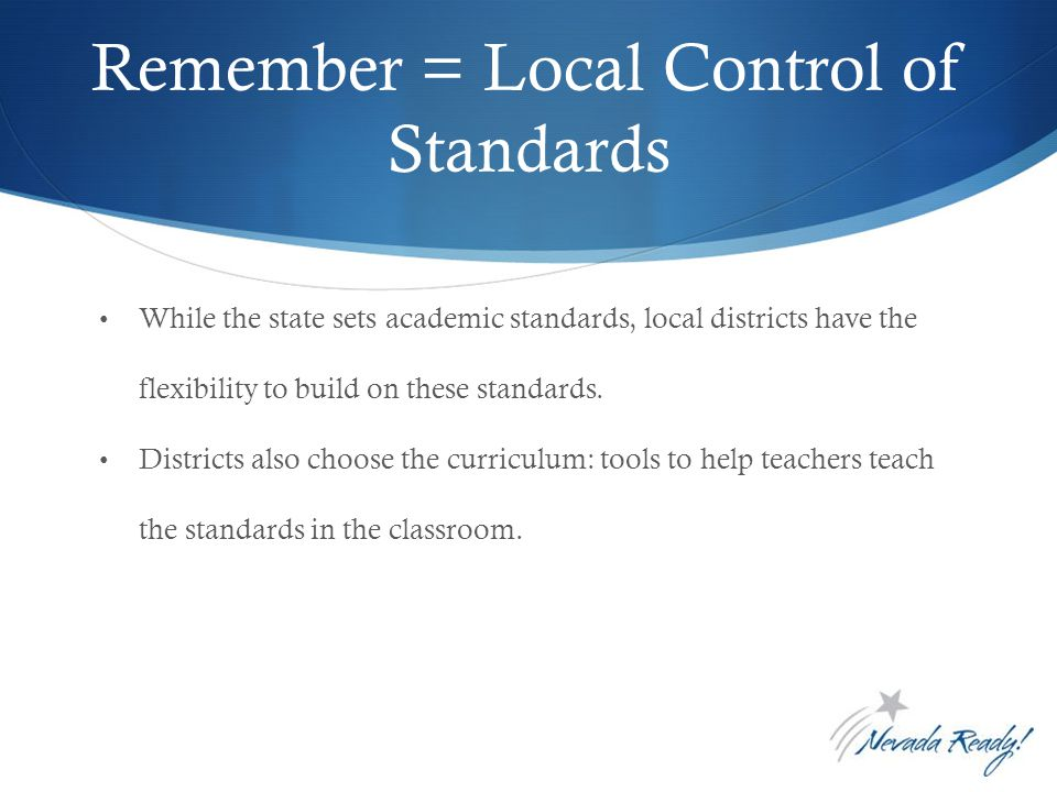 Remember = Local Control of Standards While the state sets academic standards, local districts have the flexibility to build on these standards.