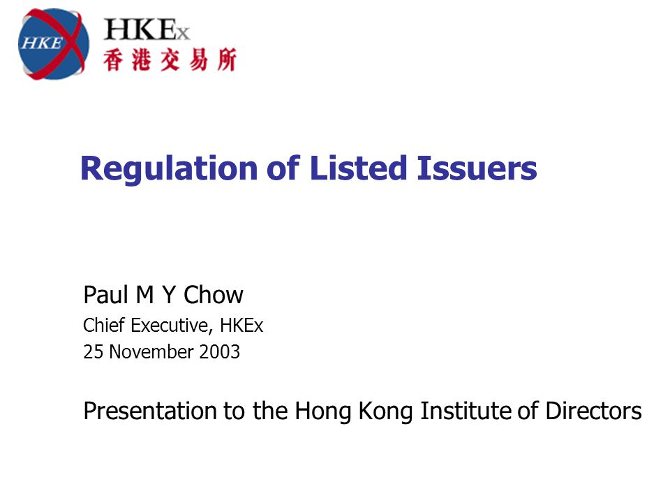 Regulation of Listed Issuers Paul M Y Chow Chief Executive, HKEx 25 November 2003 Presentation to the Hong Kong Institute of Directors
