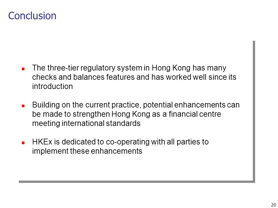 20 Conclusion The three-tier regulatory system in Hong Kong has many checks and balances features and has worked well since its introduction Building on the current practice, potential enhancements can be made to strengthen Hong Kong as a financial centre meeting international standards HKEx is dedicated to co-operating with all parties to implement these enhancements