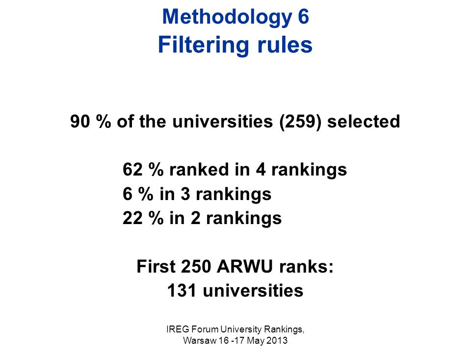IREG Forum University Rankings, Warsaw 16 -17 May 2013 Methodology 6 Filtering rules 90 % of the universities (259) selected 62 % ranked in 4 rankings 6 % in 3 rankings 22 % in 2 rankings First 250 ARWU ranks: 131 universities