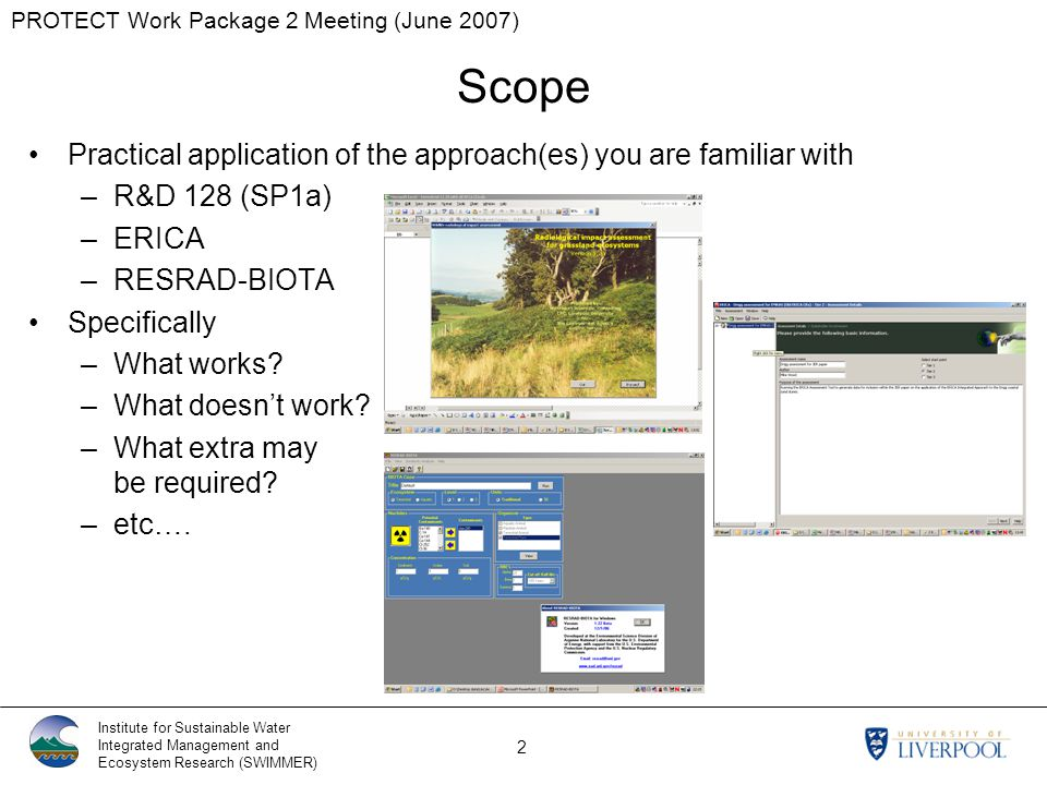 PROTECT Work Package 2 Meeting (June 2007) Institute for Sustainable Water Integrated Management and Ecosystem Research (SWIMMER) 2 Practical application of the approach(es) you are familiar with –R&D 128 (SP1a) –ERICA –RESRAD-BIOTA Specifically –What works.