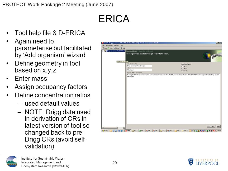 PROTECT Work Package 2 Meeting (June 2007) Institute for Sustainable Water Integrated Management and Ecosystem Research (SWIMMER) 20 ERICA Tool help file & D-ERICA Again need to parameterise but facilitated by 'Add organism' wizard Define geometry in tool based on x,y,z Enter mass Assign occupancy factors Define concentration ratios –used default values –NOTE: Drigg data used in derivation of CRs in latest version of tool so changed back to pre- Drigg CRs (avoid self- validation)