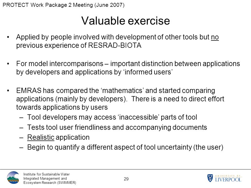 PROTECT Work Package 2 Meeting (June 2007) Institute for Sustainable Water Integrated Management and Ecosystem Research (SWIMMER) 29 Valuable exercise Applied by people involved with development of other tools but no previous experience of RESRAD-BIOTA For model intercomparisons – important distinction between applications by developers and applications by 'informed users' EMRAS has compared the 'mathematics' and started comparing applications (mainly by developers).