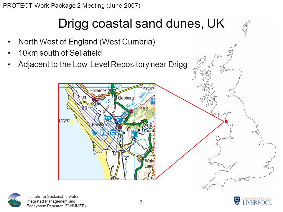 PROTECT Work Package 2 Meeting (June 2007) Institute for Sustainable Water Integrated Management and Ecosystem Research (SWIMMER) 3 Drigg coastal sand dunes, UK North West of England (West Cumbria) 10km south of Sellafield Adjacent to the Low-Level Repository near Drigg
