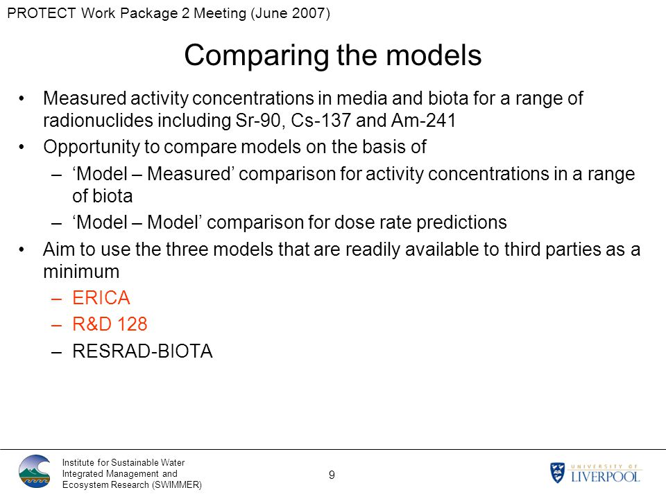 PROTECT Work Package 2 Meeting (June 2007) Institute for Sustainable Water Integrated Management and Ecosystem Research (SWIMMER) 9 Comparing the models Measured activity concentrations in media and biota for a range of radionuclides including Sr-90, Cs-137 and Am-241 Opportunity to compare models on the basis of –'Model – Measured' comparison for activity concentrations in a range of biota –'Model – Model' comparison for dose rate predictions Aim to use the three models that are readily available to third parties as a minimum –ERICA –R&D 128 –RESRAD-BIOTA