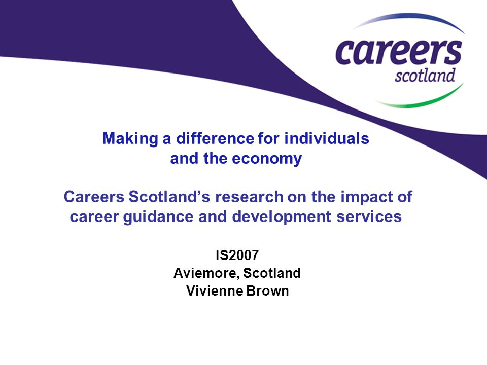 Making a difference for individuals and the economy Careers Scotland's research on the impact of career guidance and development services IS2007 Aviemore, Scotland Vivienne Brown