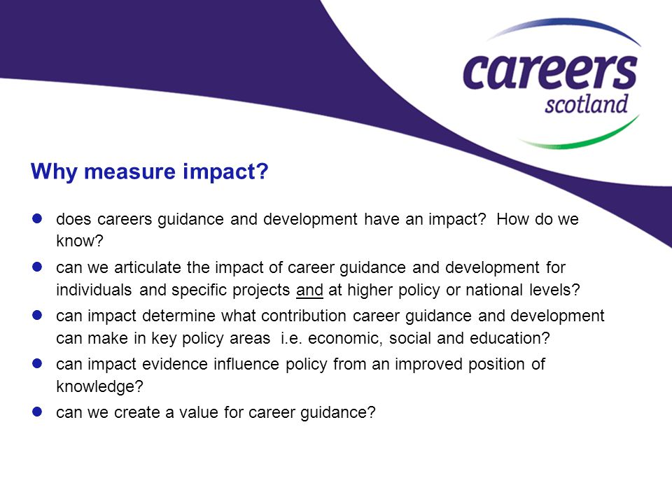 Measuring Impact – first steps towards a conceptual impact model undertook desk research using the available literature on impact of career guidance and development to date, in the UK and beyond created a set of hypotheses, with potential outcomes, based on the data review identified the degree of availability of evidence using a traffic light system available evidence was used to estimate the likely effects of career guidance for each inferential statement we applied a GVA/GDP model of calculation to create an impact value hypotheses also indicated potential topics for future research