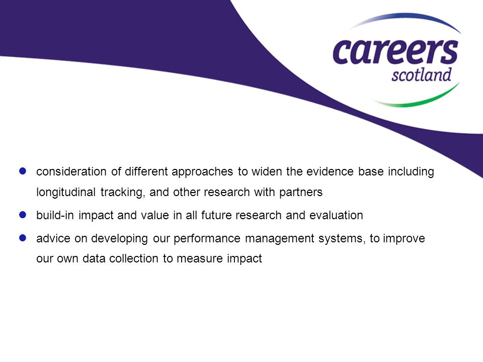consideration of different approaches to widen the evidence base including longitudinal tracking, and other research with partners build-in impact and value in all future research and evaluation advice on developing our performance management systems, to improve our own data collection to measure impact