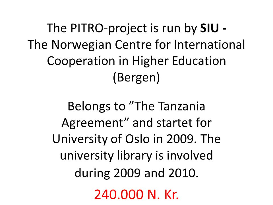 The PITRO-project is run by SIU - The Norwegian Centre for International Cooperation in Higher Education (Bergen) Belongs to The Tanzania Agreement and startet for University of Oslo in 2009.