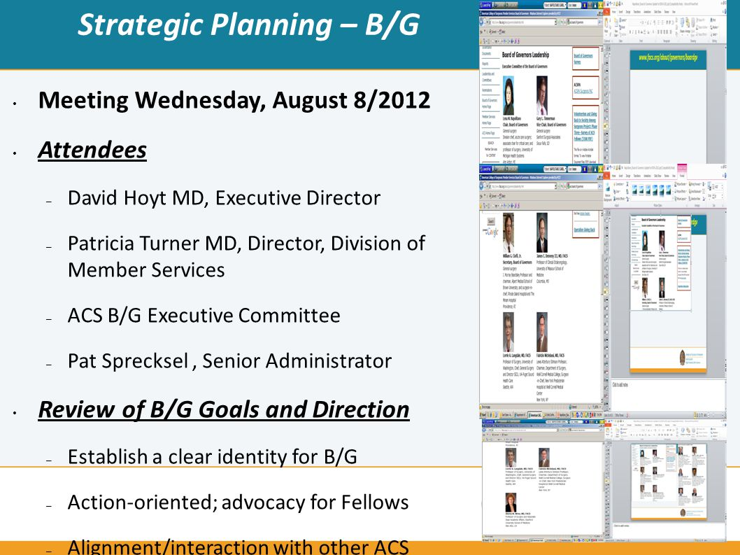 Strategic Planning – B/G Meeting Wednesday, August 8/2012 Attendees – David Hoyt MD, Executive Director – Patricia Turner MD, Director, Division of Member Services – ACS B/G Executive Committee – Pat Sprecksel, Senior Administrator Review of B/G Goals and Direction – Establish a clear identity for B/G – Action-oriented; advocacy for Fellows – Alignment/interaction with other ACS Committees, review what is needed – Evaluate for redundancy, synergy – Re-design/Restructure B/G Committees