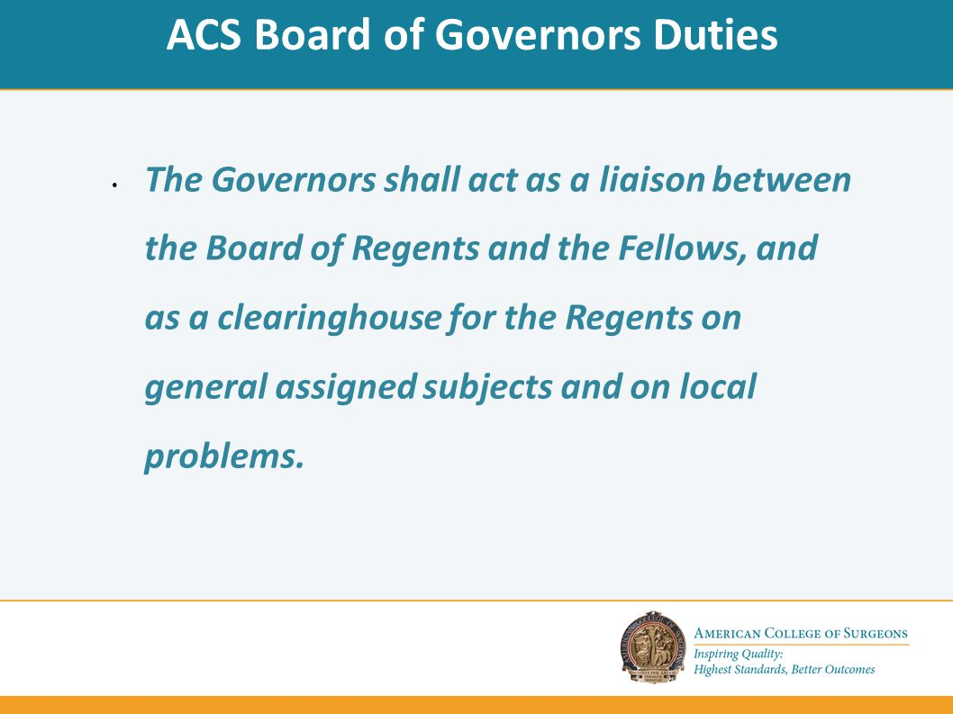 ACS Board of Governors Duties The Governors shall act as a liaison between the Board of Regents and the Fellows, and as a clearinghouse for the Regents on general assigned subjects and on local problems.