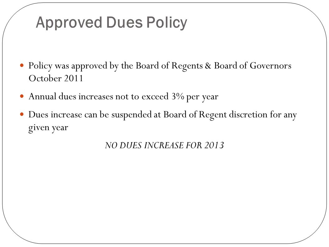 Approved Dues Policy Policy was approved by the Board of Regents & Board of Governors October 2011 Annual dues increases not to exceed 3% per year Dues increase can be suspended at Board of Regent discretion for any given year NO DUES INCREASE FOR 2013