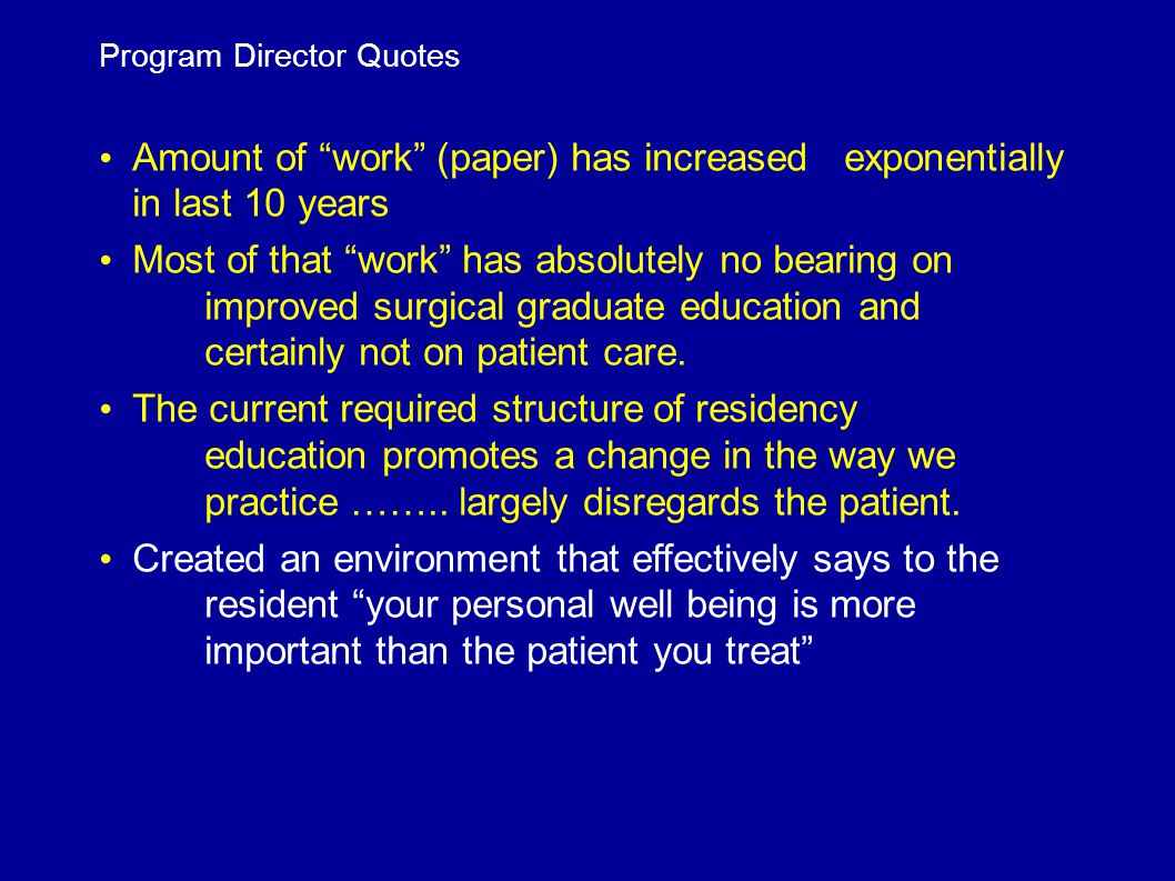Program Director Quotes Amount of work (paper) has increased exponentially in last 10 years Most of that work has absolutely no bearing on improved surgical graduate education and certainly not on patient care.