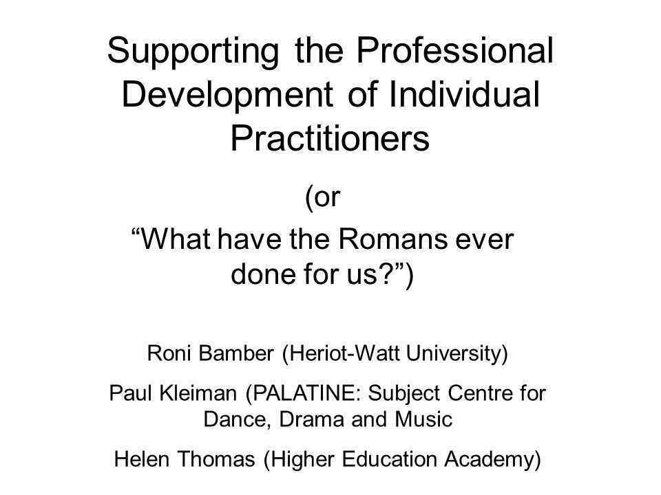 Supporting the Professional Development of Individual Practitioners (or What have the Romans ever done for us ) Roni Bamber (Heriot-Watt University) Paul Kleiman (PALATINE: Subject Centre for Dance, Drama and Music Helen Thomas (Higher Education Academy)