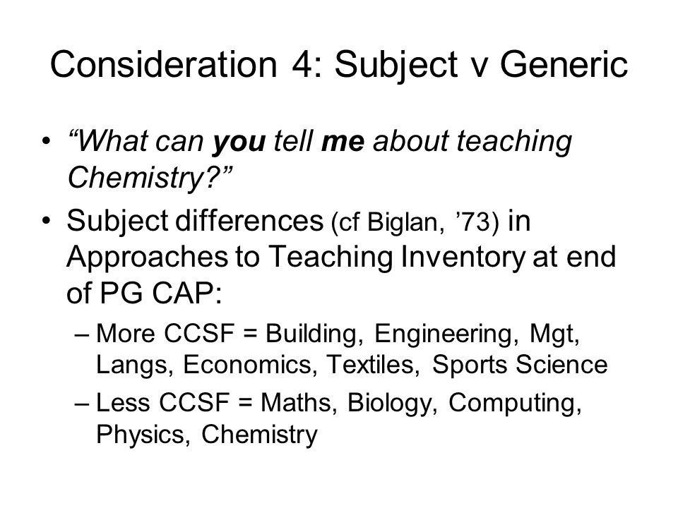 Consideration 4: Subject v Generic What can you tell me about teaching Chemistry Subject differences (cf Biglan, '73) in Approaches to Teaching Inventory at end of PG CAP: –More CCSF = Building, Engineering, Mgt, Langs, Economics, Textiles, Sports Science –Less CCSF = Maths, Biology, Computing, Physics, Chemistry
