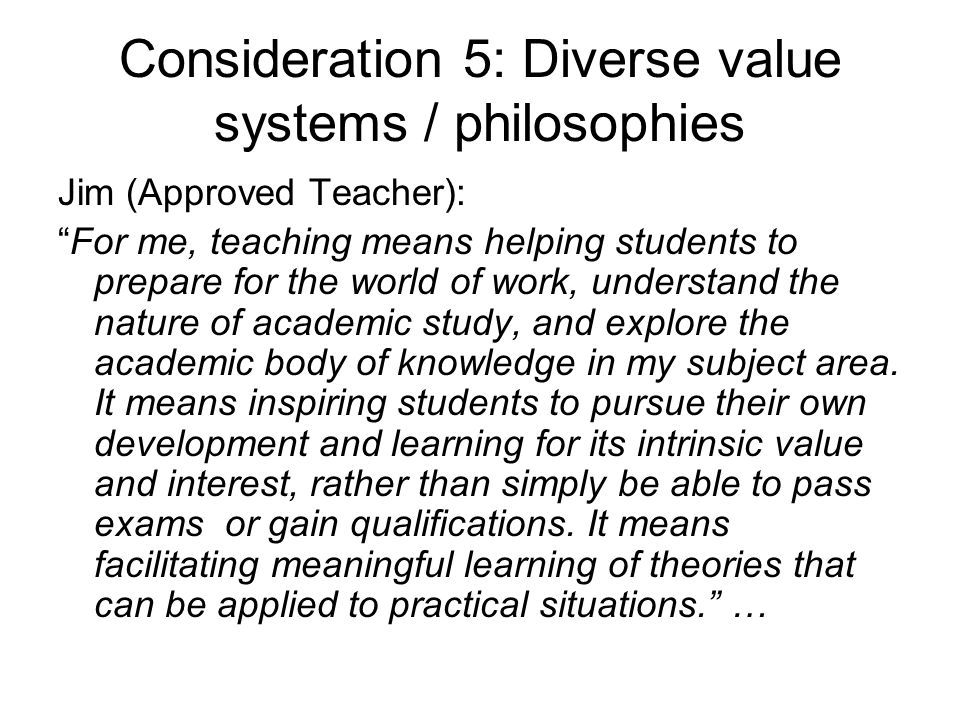Consideration 5: Diverse value systems / philosophies Jim (Approved Teacher): For me, teaching means helping students to prepare for the world of work, understand the nature of academic study, and explore the academic body of knowledge in my subject area.