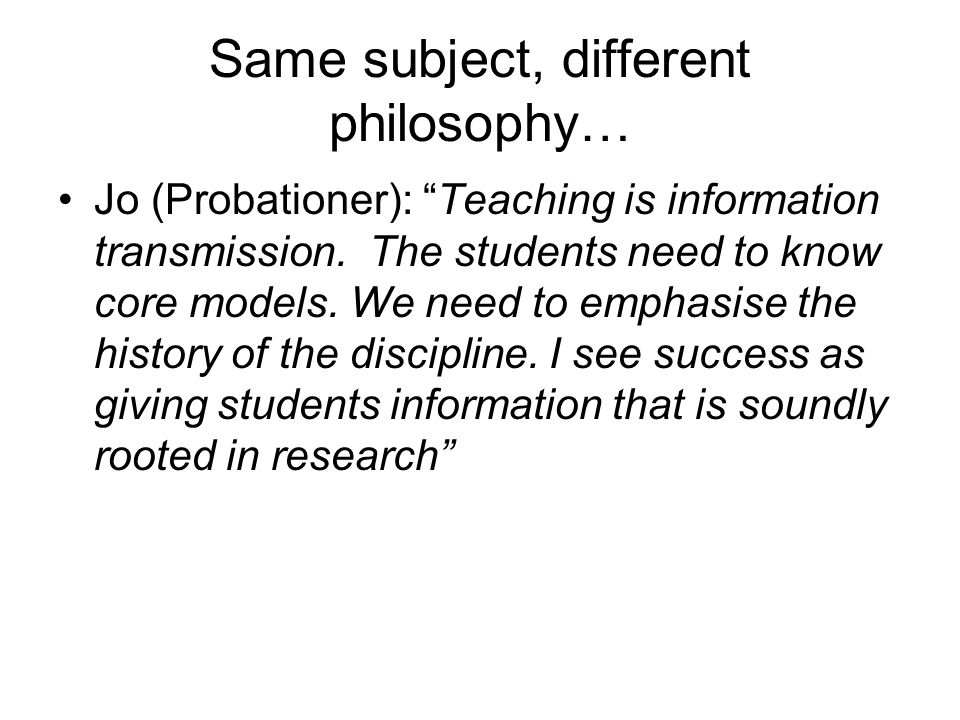 Same subject, different philosophy… Jo (Probationer): Teaching is information transmission.