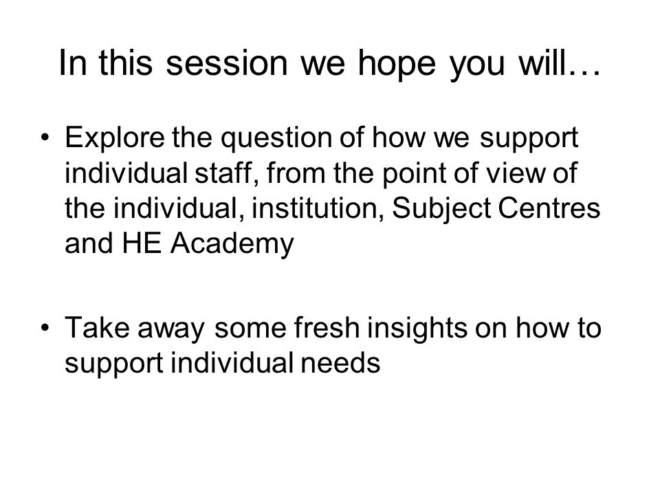 In this session we hope you will… Explore the question of how we support individual staff, from the point of view of the individual, institution, Subject Centres and HE Academy Take away some fresh insights on how to support individual needs