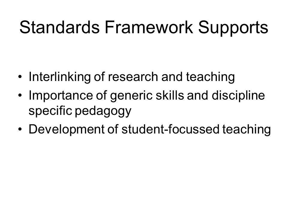 Standards Framework Supports Interlinking of research and teaching Importance of generic skills and discipline specific pedagogy Development of student-focussed teaching
