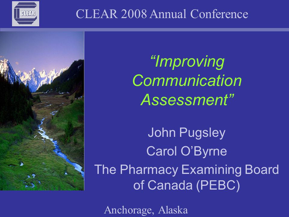CLEAR 2008 Annual Conference Anchorage, Alaska Session Objectives Discuss the importance of assessing oral Communication Explain how PEBC assesses Communication –to infer, from ratings of candidates' communication, that candidates have (or do not have) the communication ability needed to positively influence client outcomes Discuss problems encountered Involve you in assessing Communication Review Communication assessment research Discuss future plans and options to improve Communication assessment