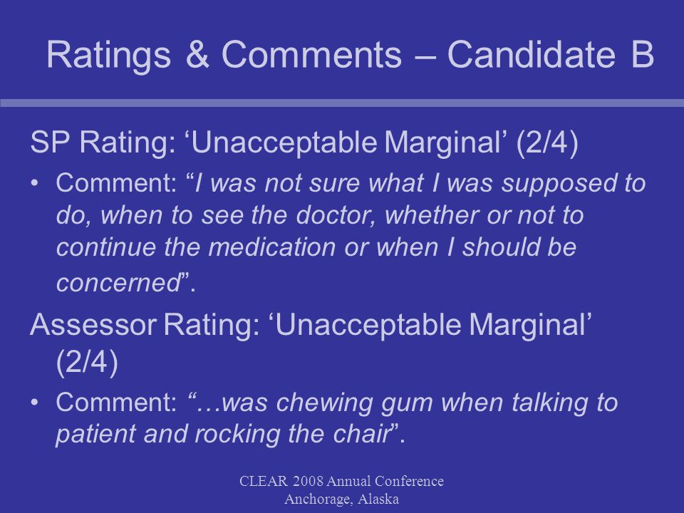 CLEAR 2008 Annual Conference Anchorage, Alaska Ratings & Comments – Candidate C SPR Rating: 'Unacceptable Marginal' (2/4) Comment: Asked many questions, rambled, cut patient off, shifted in seat throughout interaction. PA Rating: 'Acceptable Marginal' (3/4) Comment: Rushed, hard to follow his recommendations.