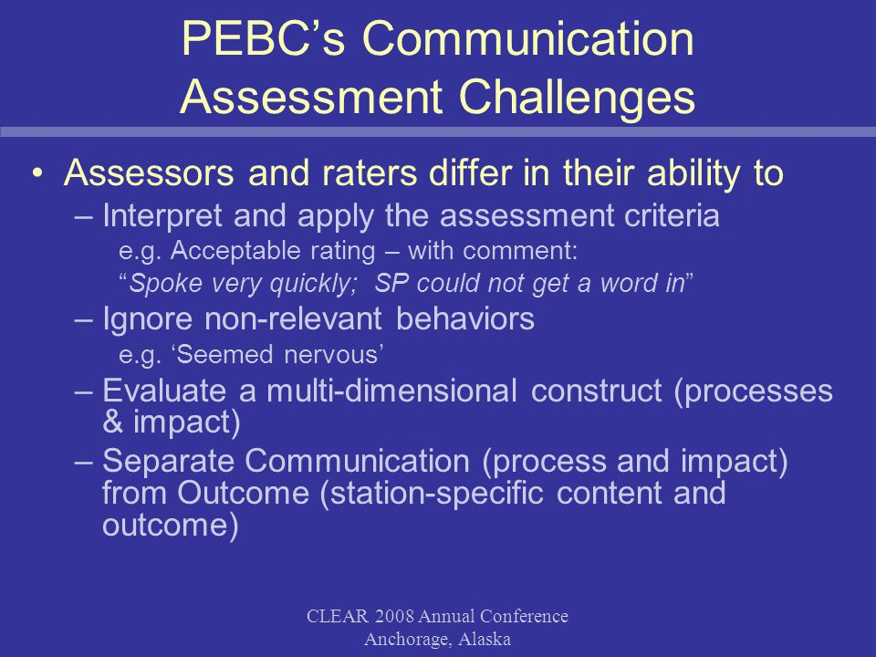 CLEAR 2008 Annual Conference Anchorage, Alaska PEBC's Communication Assessment Challenges Assessors and raters differ in their ability to –Interpret and apply the assessment criteria e.g.