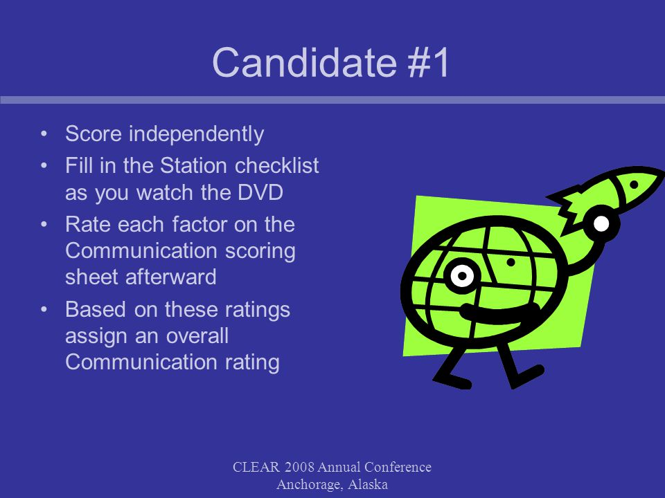 CLEAR 2008 Annual Conference Anchorage, Alaska Candidate #2 Score independently Complete the station checklist Rate Communication – lower left box (without completing the Communication rating form) If rating is low (UM or U) write comments –what you observed –possible impact on the patient