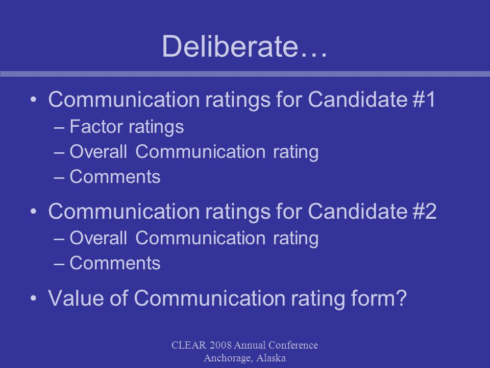 CLEAR 2008 Annual Conference Anchorage, Alaska Deliberate… Communication ratings for Candidate #1 –Factor ratings –Overall Communication rating –Comments Communication ratings for Candidate #2 –Overall Communication rating –Comments Value of Communication rating form?