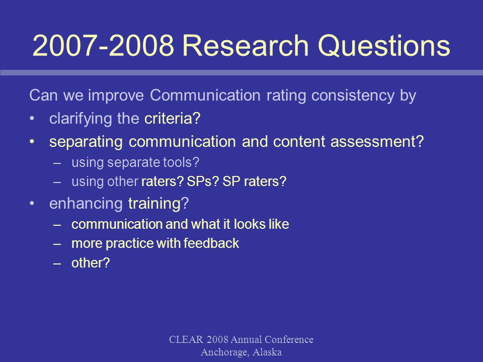 CLEAR 2008 Annual Conference Anchorage, Alaska 2007-2008 Research Questions Can we improve Communication rating consistency by clarifying the criteria.