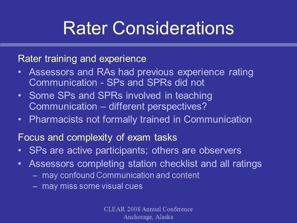 CLEAR 2008 Annual Conference Anchorage, Alaska Rater Considerations Rater training and experience Assessors and RAs had previous experience rating Communication - SPs and SPRs did not Some SPs and SPRs involved in teaching Communication – different perspectives.