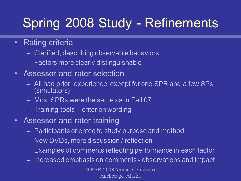 CLEAR 2008 Annual Conference Anchorage, Alaska Preliminary Spring 08 Findings Assessor/Rater/Coordinator Feedback –Much smoother than Fall 07 (training and exam day) –Prior rating experience gave SPs and SPRs confidence –Training enhancements & new resources were useful to experienced assessors and raters –Rating criteria were clearer Comments –More comments were documented –Comments were more specifically related to factors in the scale and impact on the patient