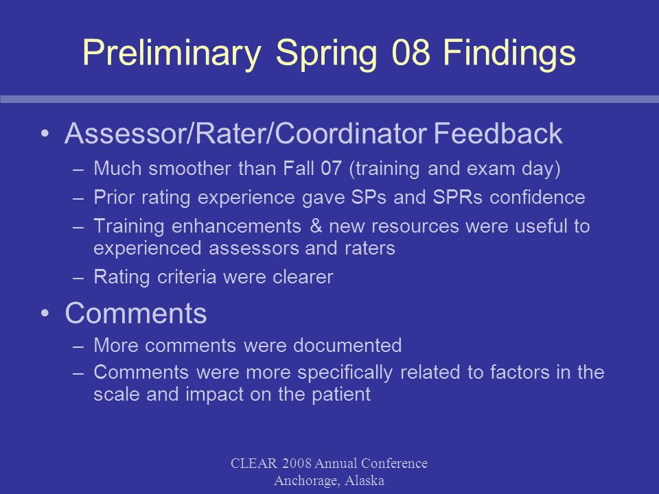 CLEAR 2008 Annual Conference Anchorage, Alaska Preliminary Spring 08 Findings Assessor/Rater/Coordinator Feedback –Much smoother than Fall 07 (trainin